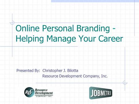 Online Personal Branding - Helping Manage Your Career Presented By: Christopher J. Bilotta Resource Development Company, Inc.