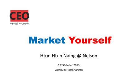Market Yourself Htun Htun Nelson 17 th October 2015 Chatrium Hotel, Yangon.