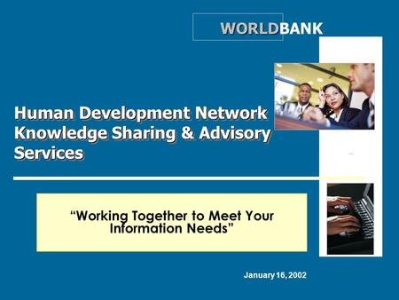 """Working Together to Meet Your Information Needs"" Human Development Network Knowledge Sharing & Advisory Services WORLD WORLDBANK January 16, 2002."
