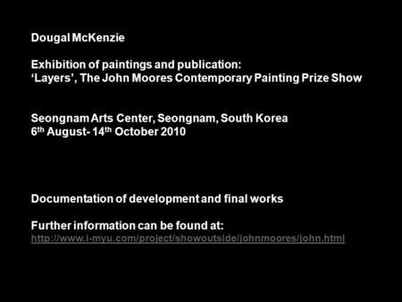 Dougal McKenzie Exhibition of paintings and publication: 'Layers', The John Moores Contemporary Painting Prize Show Seongnam Arts Center, Seongnam, South.