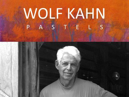 WOLF KAHN P A S T E L S. Wolf Kahn is known for his unique work that combines Realism and Color Field (using large areas of color to create mood). He.