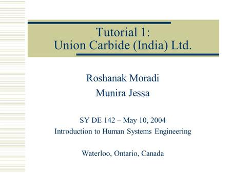 Tutorial 1: Union Carbide (India) Ltd. Roshanak Moradi Munira Jessa SY DE 142 – May 10, 2004 Introduction to Human Systems Engineering Waterloo, Ontario,