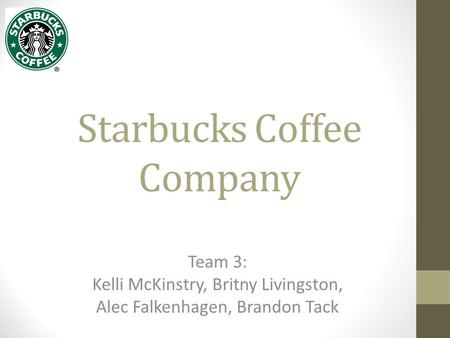 Starbucks Coffee Company Team 3: Kelli McKinstry, Britny Livingston, Alec Falkenhagen, Brandon Tack.