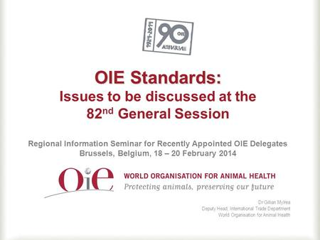 OIE Standards: OIE Standards: Issues to be discussed at the 82 nd General Session Regional Information Seminar for Recently Appointed OIE Delegates Brussels,