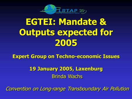 EGTEI: Mandate & Outputs expected for 2005 Expert Group on Techno-economic Issues 19 January 2005, Laxenburg EGTEI: Mandate & Outputs expected for 2005.