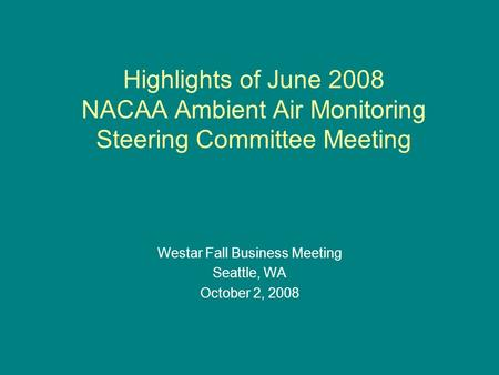 Highlights of June 2008 NACAA Ambient Air Monitoring Steering Committee Meeting Westar Fall Business Meeting Seattle, WA October 2, 2008.