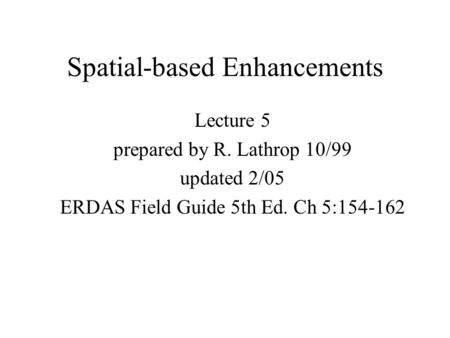 Spatial-based Enhancements Lecture 5 prepared by R. Lathrop 10/99 updated 2/05 ERDAS Field Guide 5th Ed. Ch 5:154-162.