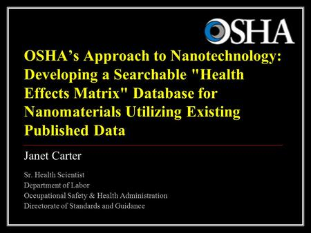 1 OSHA's Approach to Nanotechnology: Developing a Searchable Health Effects Matrix Database for Nanomaterials Utilizing Existing Published Data Janet.