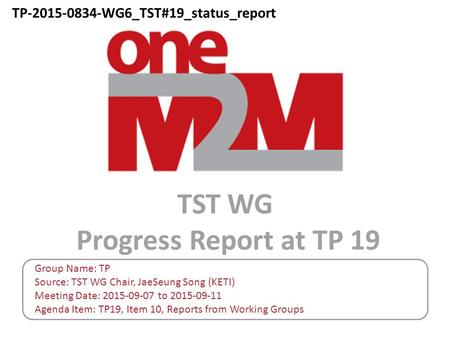 TST WG Progress Report at TP 19 Group Name: TP Source: TST WG Chair, JaeSeung Song (KETI) Meeting Date: 2015-09-07 to 2015-09-11 Agenda Item: TP19, Item.