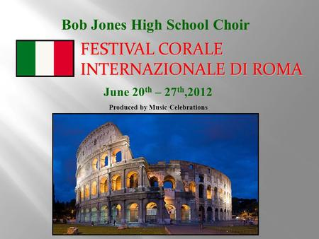 Bob Jones High School Choir June 20 th – 27 th,2012 Produced by Music Celebrations FESTIVAL CORALE INTERNAZIONALE DI ROMA.