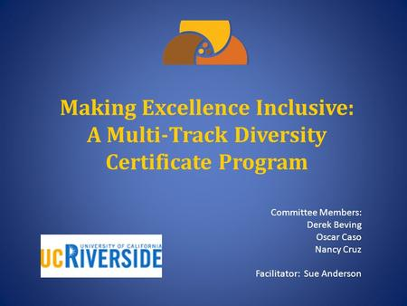 Making Excellence Inclusive: A Multi-Track Diversity Certificate Program Committee Members: Derek Beving Oscar Caso Nancy Cruz Facilitator: Sue Anderson.