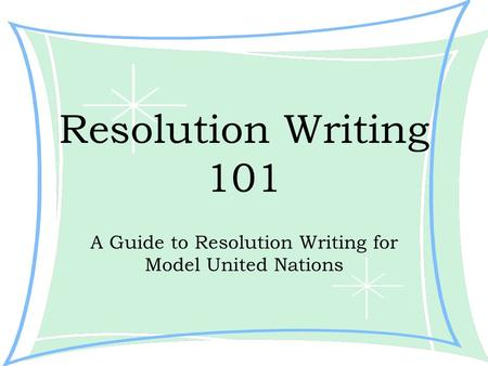 Resolution Writing 101 A Guide to Resolution Writing for Model United Nations.