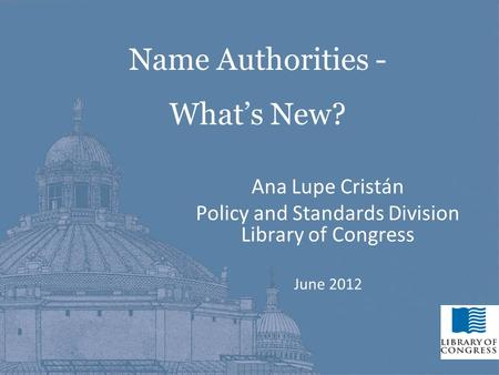11 Ana Lupe Cristán Policy and Standards Division Library of Congress June 2012 Name Authorities - What's New?