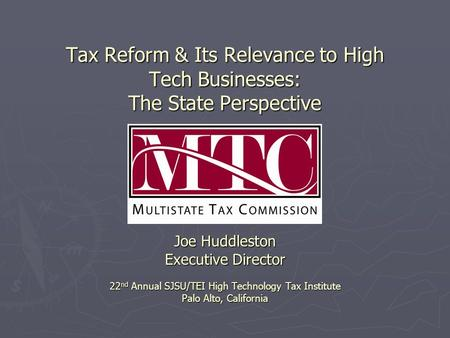Tax Reform & Its Relevance to High Tech Businesses: The State Perspective Joe Huddleston Executive Director 22 nd Annual SJSU/TEI High Technology Tax Institute.