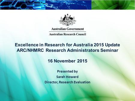 Excellence in Research for Australia 2015 Update ARC/NHMRC Research Administrators Seminar 16 November 2015 Presented by Sarah Howard Director, Research.