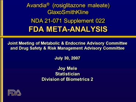 Avandia ® (rosiglitazone maleate) GlaxoSmithKline NDA 21-071 Supplement 022 FDA META-ANALYSIS Joint Meeting of Metabolic & Endocrine Advisory Committee.