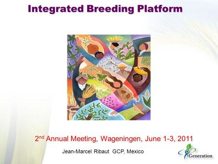 Integrated Breeding Platform 2 nd Annual Meeting, Wageningen, June 1-3, 2011 Jean-Marcel Ribaut GCP, Mexico.