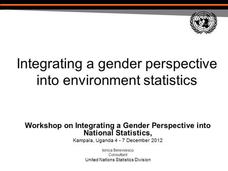 Integrating a gender perspective into environment statistics Workshop on Integrating a Gender Perspective into National Statistics, Kampala, Uganda 4 -