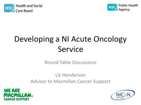 Developing a NI Acute Oncology Service Round Table Discussions Liz Henderson Advisor to Macmillan Cancer Support.