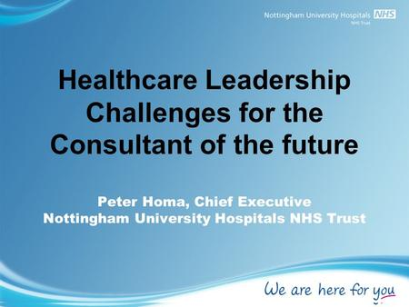 Healthcare Leadership Challenges for the Consultant of the future Peter Homa, Chief Executive Nottingham University Hospitals NHS Trust.