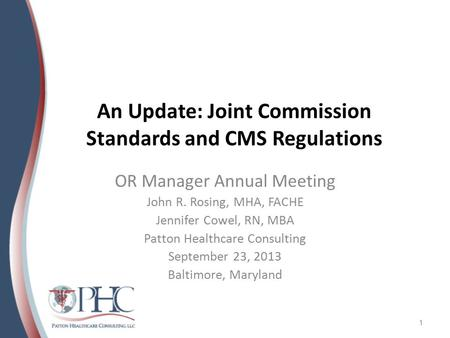 An Update: Joint Commission Standards and CMS Regulations OR Manager Annual Meeting John R. Rosing, MHA, FACHE Jennifer Cowel, RN, MBA Patton Healthcare.