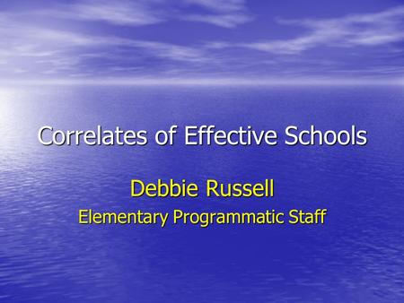 Correlates of Effective Schools Debbie Russell Elementary Programmatic Staff.