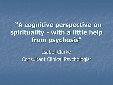 """A cognitive perspective on spirituality - with a little help from psychosis ""A cognitive perspective on spirituality - with a little help from psychosis"