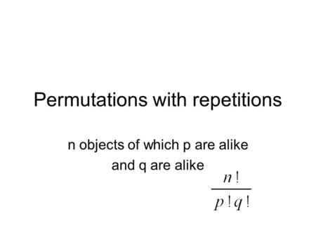 Permutations with repetitions n objects of which p are alike and q are alike.