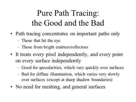 Pure Path Tracing: the Good and the Bad Path tracing concentrates on important paths only –Those that hit the eye –Those from bright emitters/reflectors.