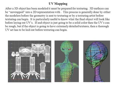 "UV Mapping After a 3D object has been modeled it must be prepared for texturing. 3D surfaces can be ""unwrapped"" into a 2D representation with. This process."