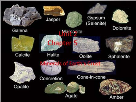 Unit 2 Chapter 5 Minerals of Earth's Crust. Minerals: Are naturally occurring, inorganic solid that has a definite chemical composition with the atoms.