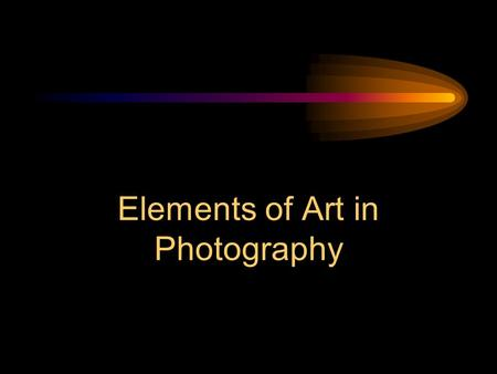 Elements of Art in Photography Elements The basic building blocks Line Shape/Form Space Value Texture Color.
