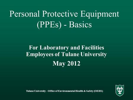 Tulane University - Office of Environmental Health & Safety (OEHS) Personal Protective Equipment (PPEs) - Basics For Laboratory and Facilities Employees.