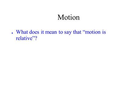 "Motion ● What does it mean to say that ""motion is relative""?"