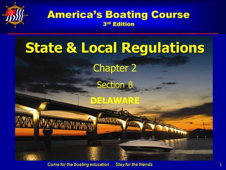 America's Boating Course 3 rd Edition State & Local Regulations Chapter 2 Section 8 DELAWARE 1 Come for the boating education … Stay for the friends.