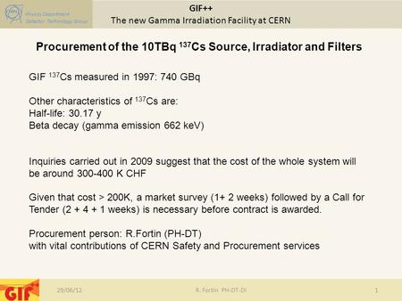 GIF++ The new Gamma Irradiation Facility at CERN Physics Department Detector Technology Group 29/06/12R. Fortin PH-DT-DI1 Procurement of the 10TBq 137.