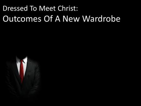 Dressed To Meet Christ: Outcomes Of A New Wardrobe.