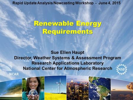 Renewable Energy Requirements Rapid Update Analysis/Nowcasting Workshop - June 4, 2015 Sue Ellen Haupt Director, Weather Systems & Assessment Program Research.