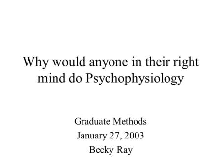 Why would anyone in their right mind do Psychophysiology Graduate Methods January 27, 2003 Becky Ray.