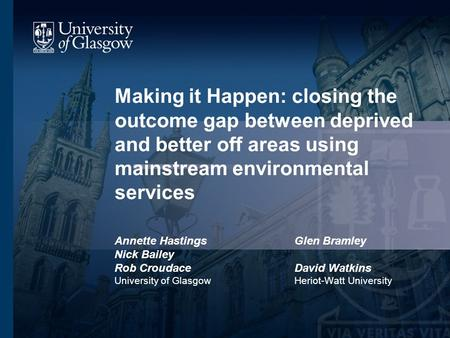 Making it Happen: closing the outcome gap between deprived and better off areas using mainstream environmental services Annette HastingsGlen Bramley Nick.