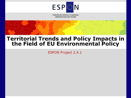 Territorial Trends and Policy Impacts in the Field of EU Environmental Policy ESPON Project 2.4.1.