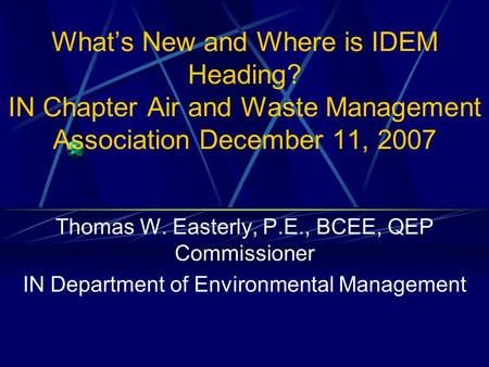 What's New and Where is IDEM Heading? IN Chapter Air and Waste Management Association December 11, 2007 Thomas W. Easterly, P.E., BCEE, QEP Commissioner.