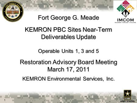 Fort George G. Meade KEMRON PBC Sites Near-Term Deliverables Update Operable Units 1, 3 and 5 Restoration Advisory Board Meeting March 17, 2011 KEMRON.