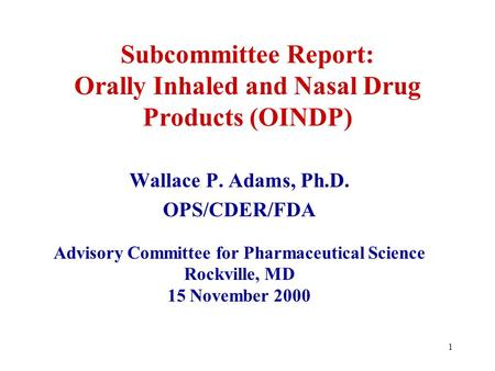 1 Subcommittee Report: Orally Inhaled and Nasal Drug Products (OINDP) Wallace P. Adams, Ph.D. OPS/CDER/FDA Advisory Committee for Pharmaceutical Science.