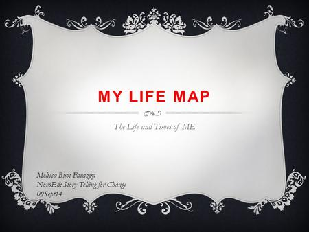 MY LIFE MAP The Life and Times of ME Melissa Buot-Favazza NovoEd: Story Telling for Change 09Sept14.
