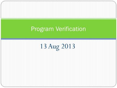 13 Aug 2013 Program Verification. Proofs about Programs Why make you study logic? Why make you do proofs? Because we want to prove properties of programs.