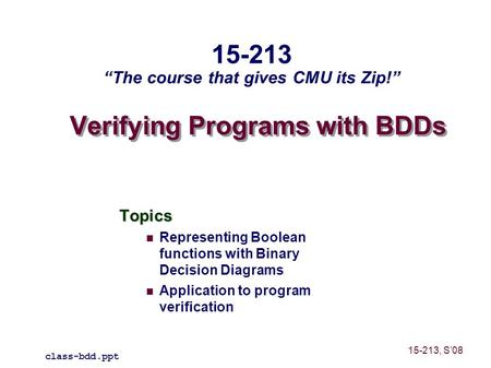Verifying Programs with BDDs Topics Representing Boolean functions with Binary Decision Diagrams Application to program verification class-bdd.ppt 15-213.