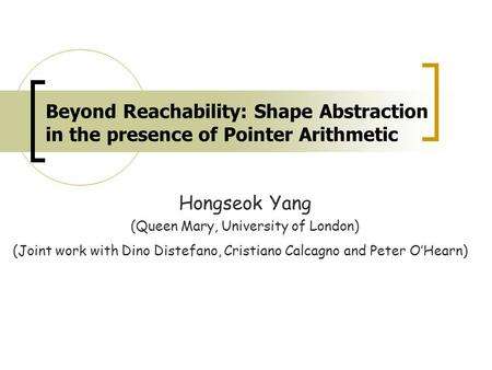 Beyond Reachability: Shape Abstraction in the presence of Pointer Arithmetic Hongseok Yang (Queen Mary, University of London) (Joint work with Dino Distefano,