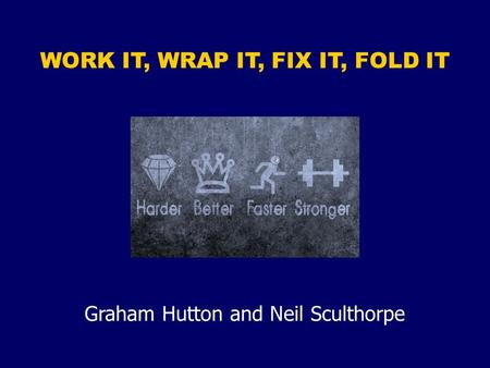 WORK IT, WRAP IT, FIX IT, FOLD IT Graham Hutton and Neil Sculthorpe.