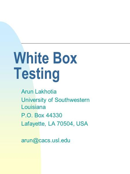 White Box Testing Arun Lakhotia University of Southwestern Louisiana P.O. Box 44330 Lafayette, LA 70504, USA